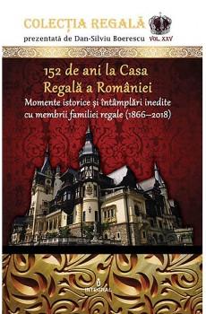 152 de ani la Casa Regală a României. Momente istorice și întâmplări inedite cu membrii familiei regale (1866-2018) - Boerescu Dan-Silviu