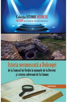 Istoria necunoscută a Dobrogei, de la Tomisul lui Ovidiu la Dervent și cetatea subterană de la Limanu - Boerescu Dan-Silviu